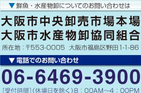 鮮魚・水産物卸についてのお問い合わせは大阪市中央卸売市場本場 大阪市水産物卸協同組合 所在地:〒553-0005 大阪市福島区野田1-1-86 電話でのお問い合わせ06-6469-3900 [受付時間](休場日を除く)8:30AM~4:30PM メールでのお問い合わせはこちら